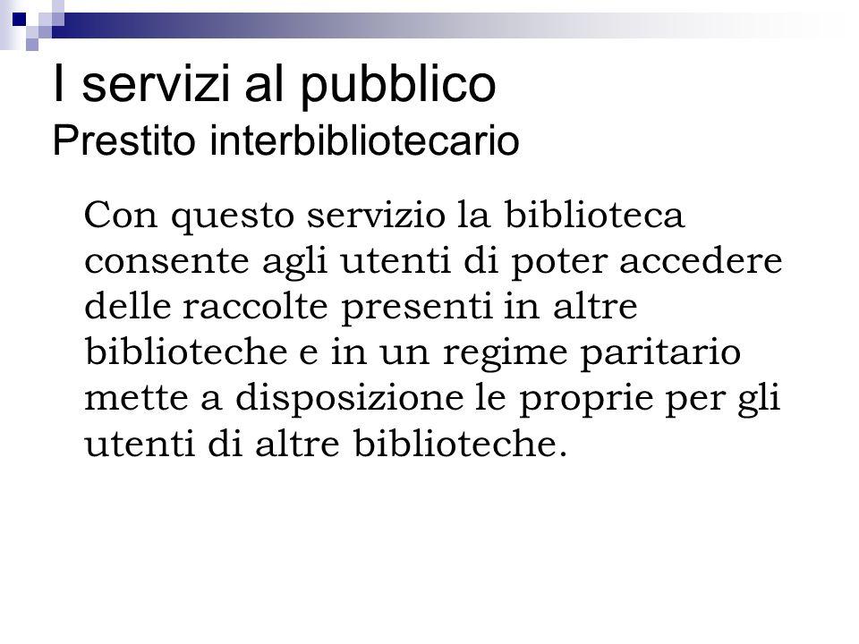 I servizi al pubblico Prestito interbibliotecario Con questo servizio la biblioteca consente agli utenti di poter accedere delle raccolte presenti in