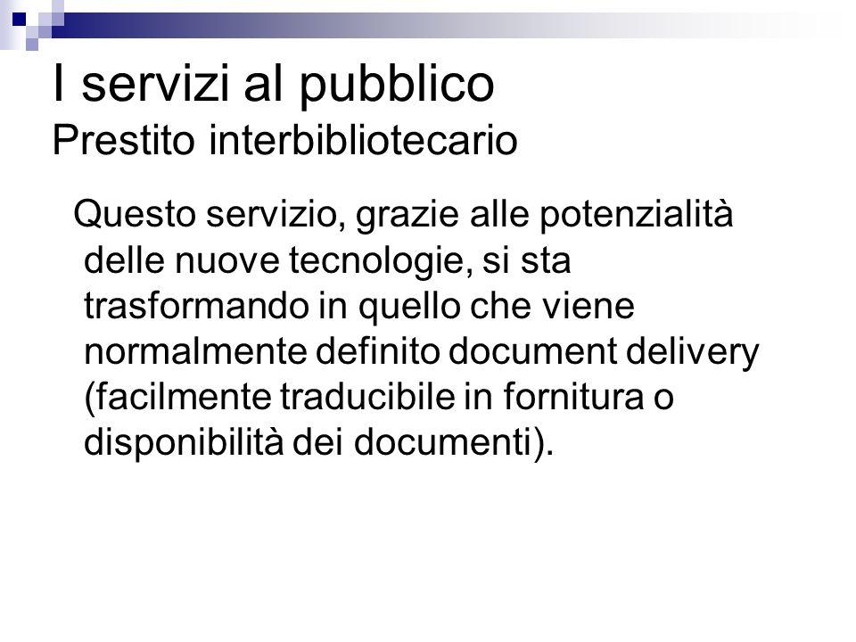 I servizi al pubblico Prestito interbibliotecario Questo servizio, grazie alle potenzialità delle nuove tecnologie, si sta trasformando in quello che