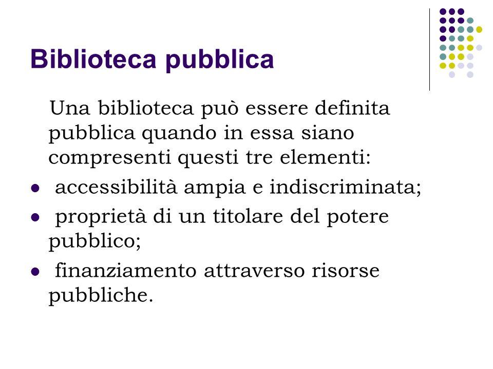 Biblioteca pubblica Una biblioteca può essere definita pubblica quando in essa siano compresenti questi tre elementi: accessibilità ampia e indiscrimi
