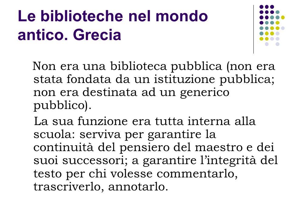 Le biblioteche nel mondo antico. Grecia Non era una biblioteca pubblica (non era stata fondata da un istituzione pubblica; non era destinata ad un gen