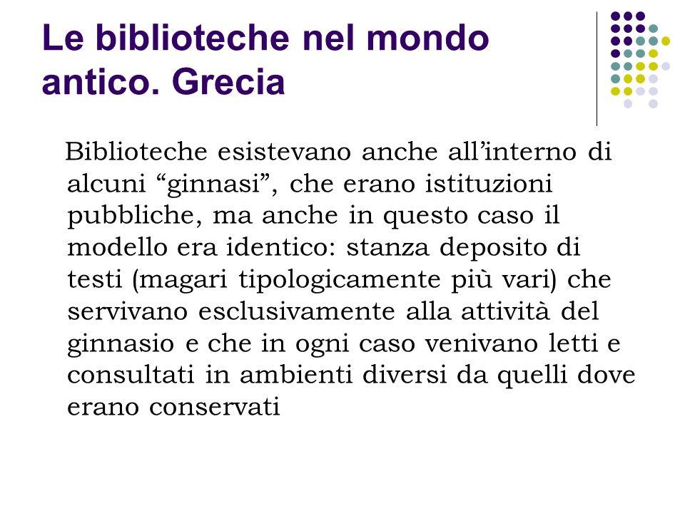 Le biblioteche nel mondo antico. Grecia Biblioteche esistevano anche allinterno di alcuni ginnasi, che erano istituzioni pubbliche, ma anche in questo