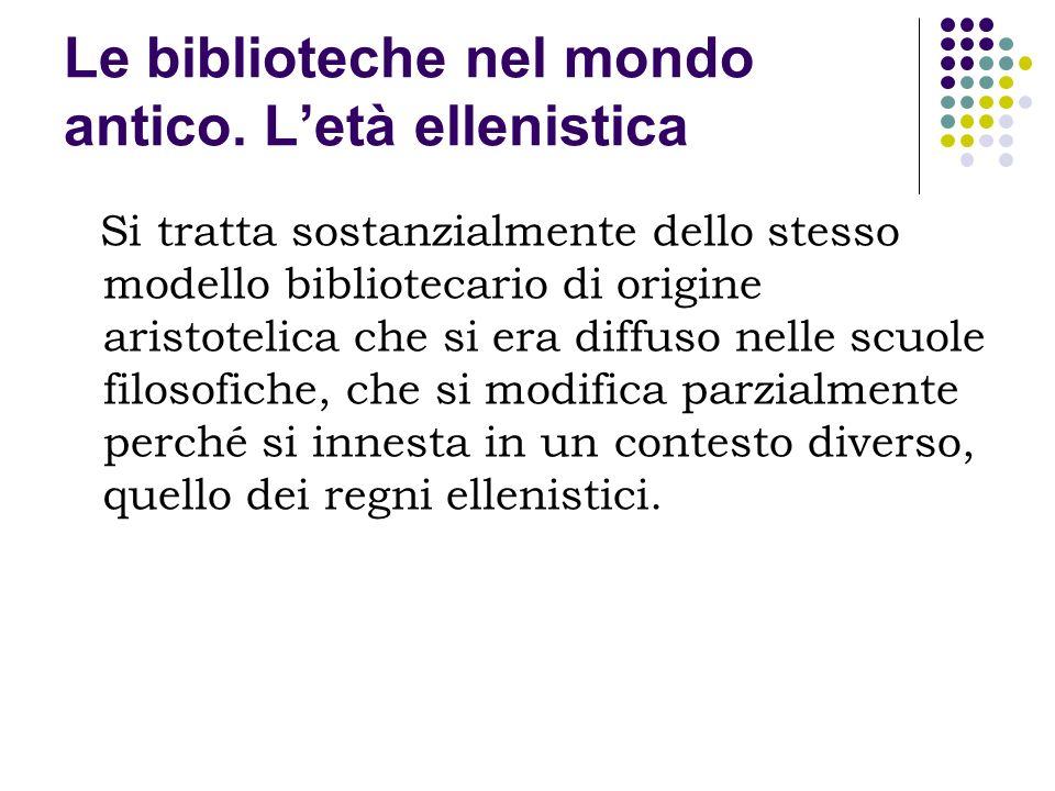 Le biblioteche nel mondo antico. Letà ellenistica Si tratta sostanzialmente dello stesso modello bibliotecario di origine aristotelica che si era diff