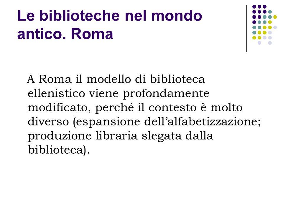 Le biblioteche nel mondo antico. Roma A Roma il modello di biblioteca ellenistico viene profondamente modificato, perché il contesto è molto diverso (