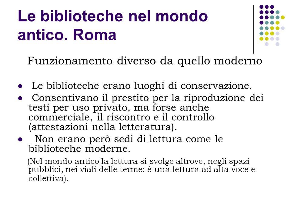 Le biblioteche nel mondo antico. Roma Funzionamento diverso da quello moderno Le biblioteche erano luoghi di conservazione. Consentivano il prestito p