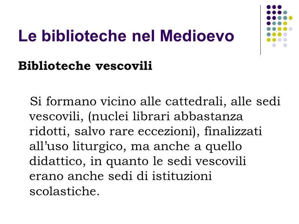 Le biblioteche nel Medioevo Biblioteche vescovili Si formano vicino alle cattedrali, alle sedi vescovili, (nuclei librari abbastanza ridotti, salvo ra