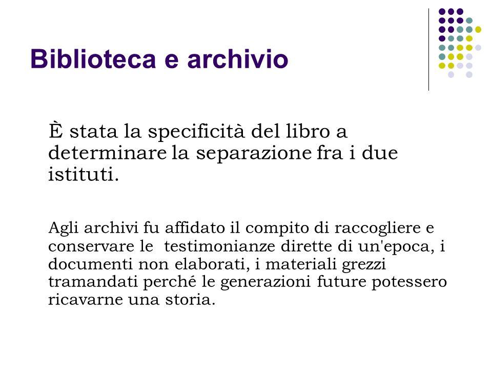 Biblioteca e archivio La biblioteca invece si caratterizza come raccolta di documenti mediati, come deposito dei prodotti intellettuali e spirituali, ossia delle espressioni letterarie, delle scoperte scientifiche, delle riflessioni filosofiche, delle narrazioni storiche.