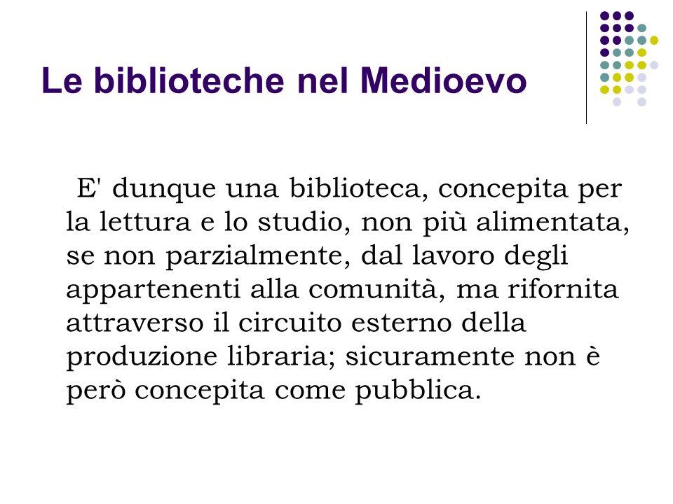 Le biblioteche nel Medioevo E' dunque una biblioteca, concepita per la lettura e lo studio, non più alimentata, se non parzialmente, dal lavoro degli