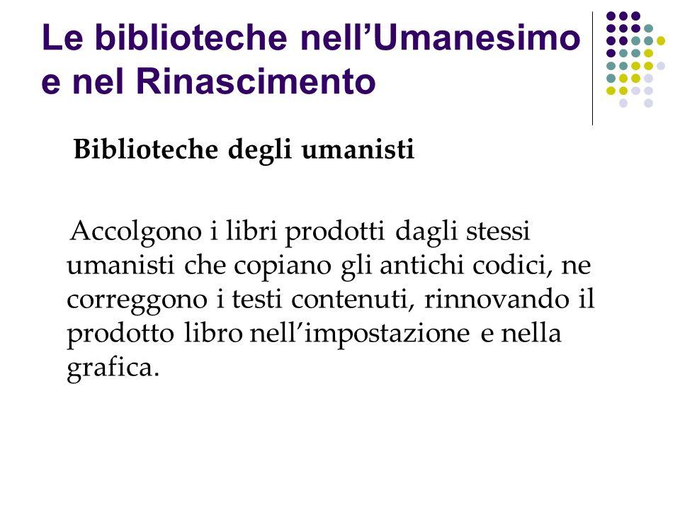 Le biblioteche nellUmanesimo e nel Rinascimento Biblioteche degli umanisti Accolgono i libri prodotti dagli stessi umanisti che copiano gli antichi co