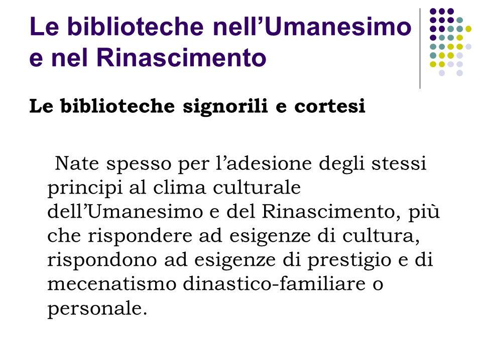 Le biblioteche nellUmanesimo e nel Rinascimento Le biblioteche signorili e cortesi Nate spesso per ladesione degli stessi principi al clima culturale