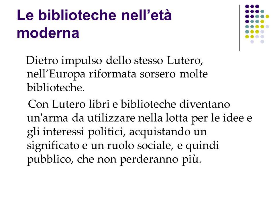Le biblioteche nelletà moderna Dietro impulso dello stesso Lutero, nellEuropa riformata sorsero molte biblioteche. Con Lutero libri e biblioteche dive