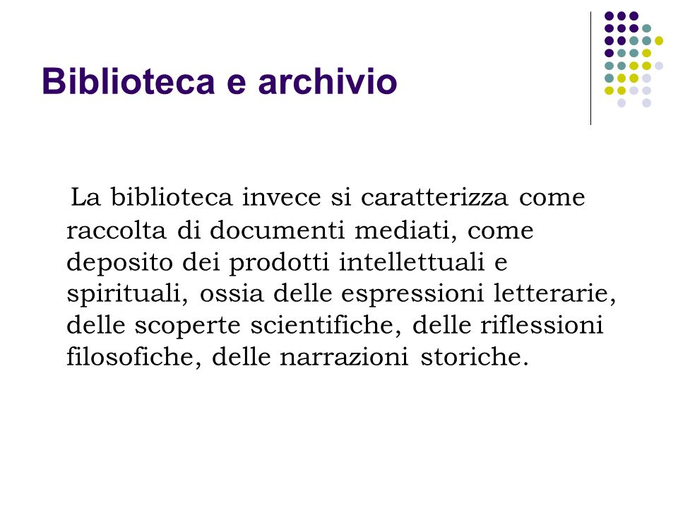 Biblioteca e archivio La biblioteca invece si caratterizza come raccolta di documenti mediati, come deposito dei prodotti intellettuali e spirituali,