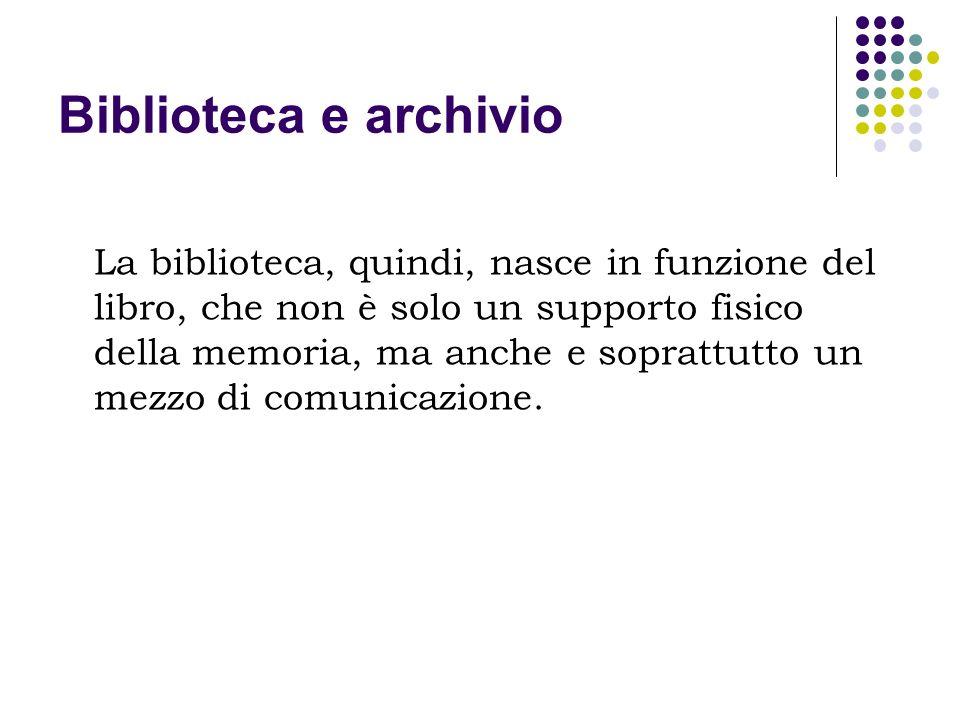 Biblioteca e archivio La biblioteca, quindi, nasce in funzione del libro, che non è solo un supporto fisico della memoria, ma anche e soprattutto un m
