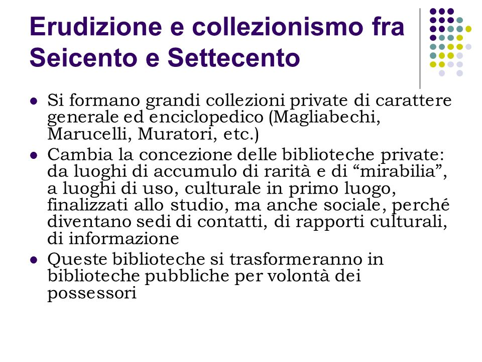 Erudizione e collezionismo fra Seicento e Settecento Si formano grandi collezioni private di carattere generale ed enciclopedico (Magliabechi, Marucel