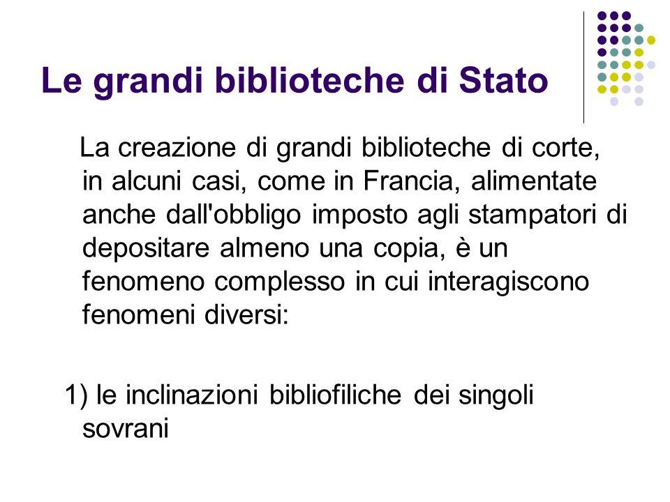 Le grandi biblioteche di Stato La creazione di grandi biblioteche di corte, in alcuni casi, come in Francia, alimentate anche dall'obbligo imposto agl