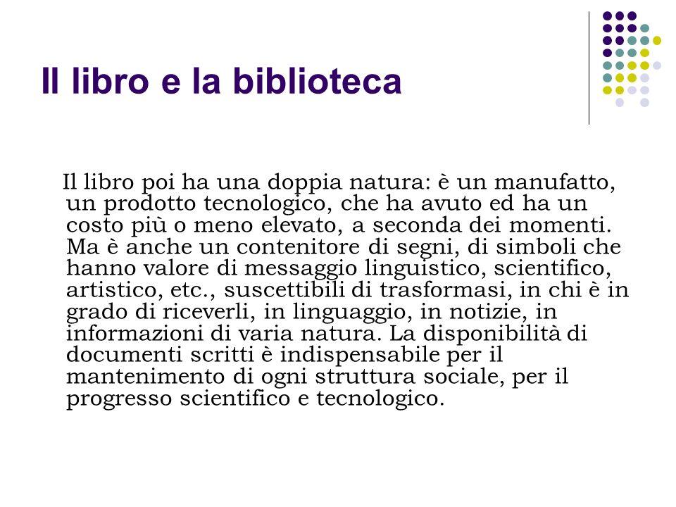 Il libro e la biblioteca Il libro poi ha una doppia natura: è un manufatto, un prodotto tecnologico, che ha avuto ed ha un costo più o meno elevato, a