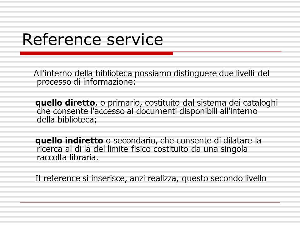 Reference service Può essere definito come Il complesso delle risorse umane, finanziarie, documentarie che la biblioteca può mettere a disposizione dell utenza per un servizio di informazione e di assistenza.