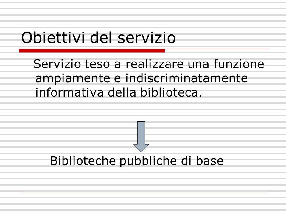 Obiettivi del servizio Servizio teso a realizzare una funzione ampiamente e indiscriminatamente informativa della biblioteca. Biblioteche pubbliche di