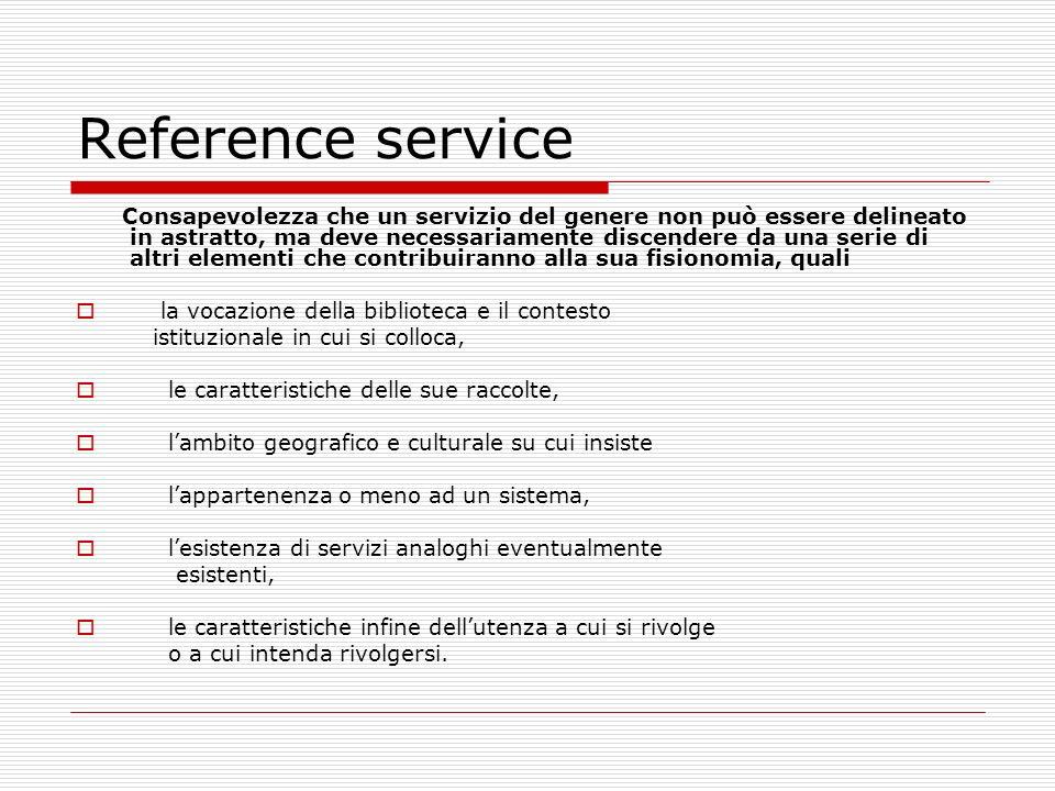Reference service Chiarezza e visibilità del servizio Si devono fare scelte precise e rendere le decisioni pubbliche su una serie di aspetti, per esempio: il tipo di servizio che abbiamo delineato è destinato indifferentemente a tutti gli utenti, in qualunque modo si mettano in contatto con la biblioteca.