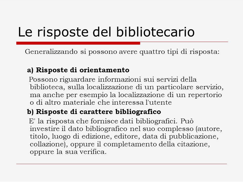 Le risposte del bibliotecario Generalizzando si possono avere quattro tipi di risposta: a) Risposte di orientamento Possono riguardare informazioni su