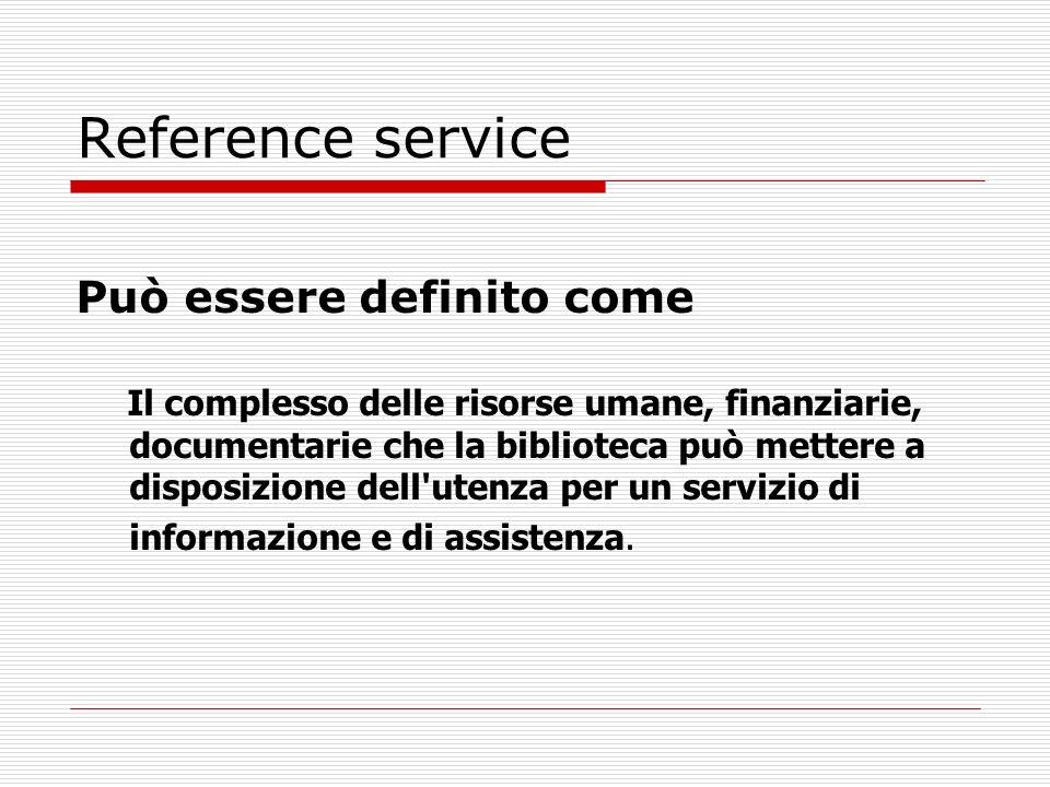 Reference service Può essere definito come Il complesso delle risorse umane, finanziarie, documentarie che la biblioteca può mettere a disposizione de