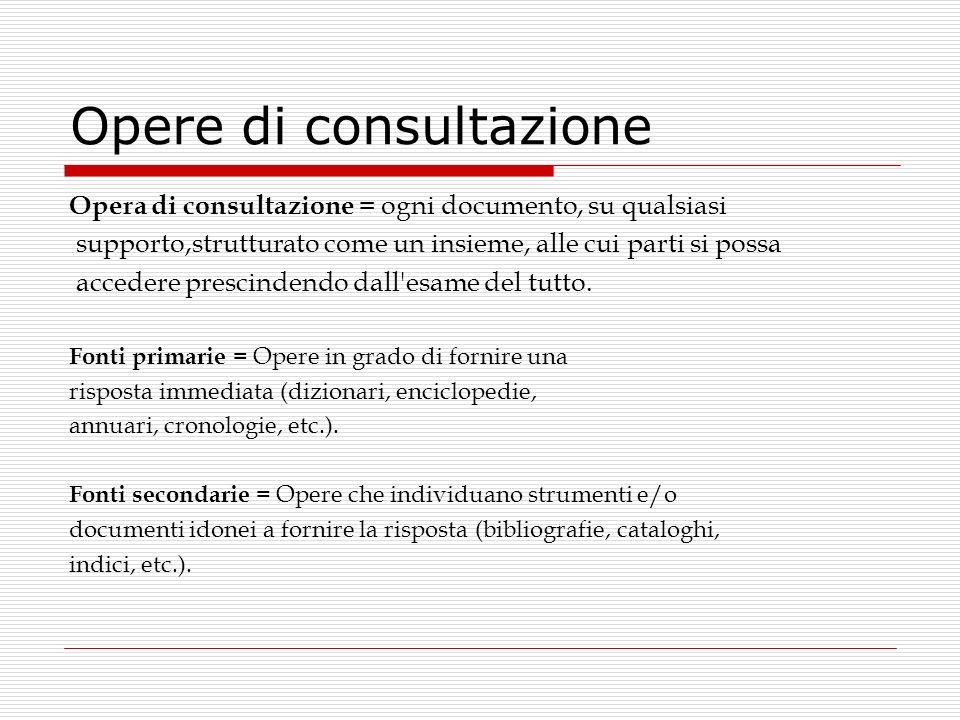 Opere di consultazione Opera di consultazione = ogni documento, su qualsiasi supporto,strutturato come un insieme, alle cui parti si possa accedere pr