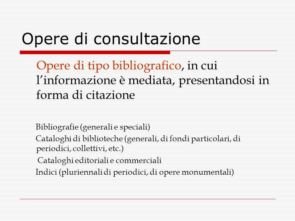 Opere di consultazione Opere di tipo bibliografico, in cui linformazione è mediata, presentandosi in forma di citazione Bibliografie (generali e speci