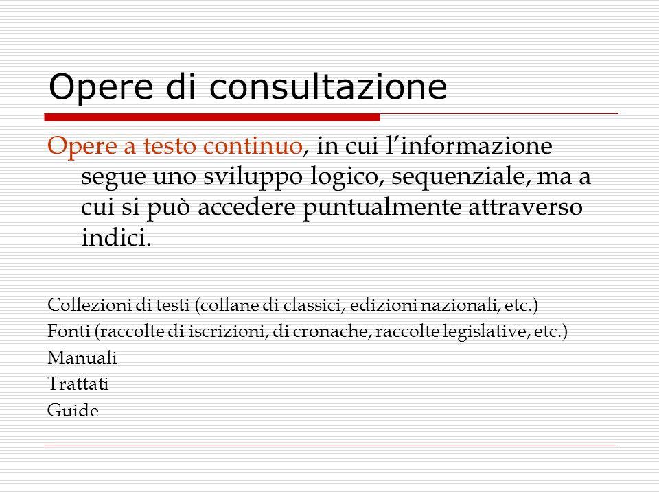 Opere di consultazione Opere a testo continuo, in cui linformazione segue uno sviluppo logico, sequenziale, ma a cui si può accedere puntualmente attr