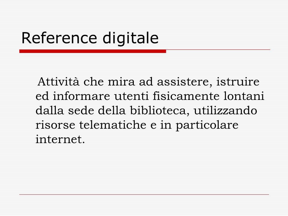 Reference digitale Attività che mira ad assistere, istruire ed informare utenti fisicamente lontani dalla sede della biblioteca, utilizzando risorse t