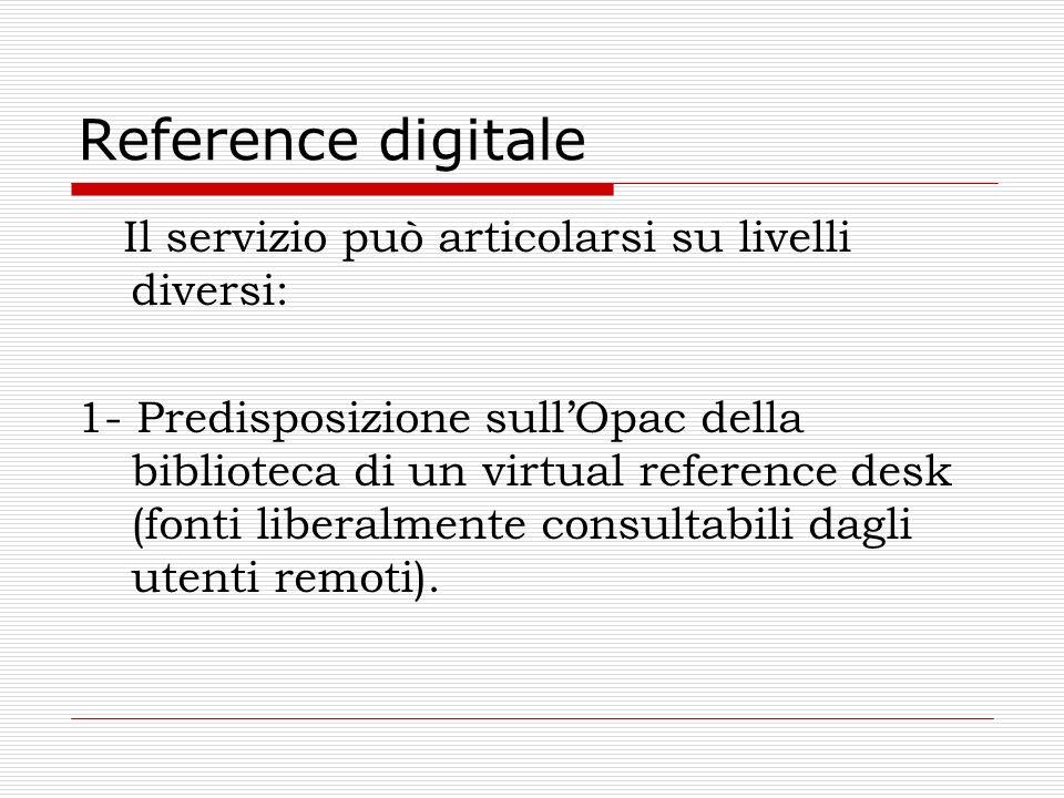 Reference digitale Il servizio può articolarsi su livelli diversi: 1- Predisposizione sullOpac della biblioteca di un virtual reference desk (fonti li