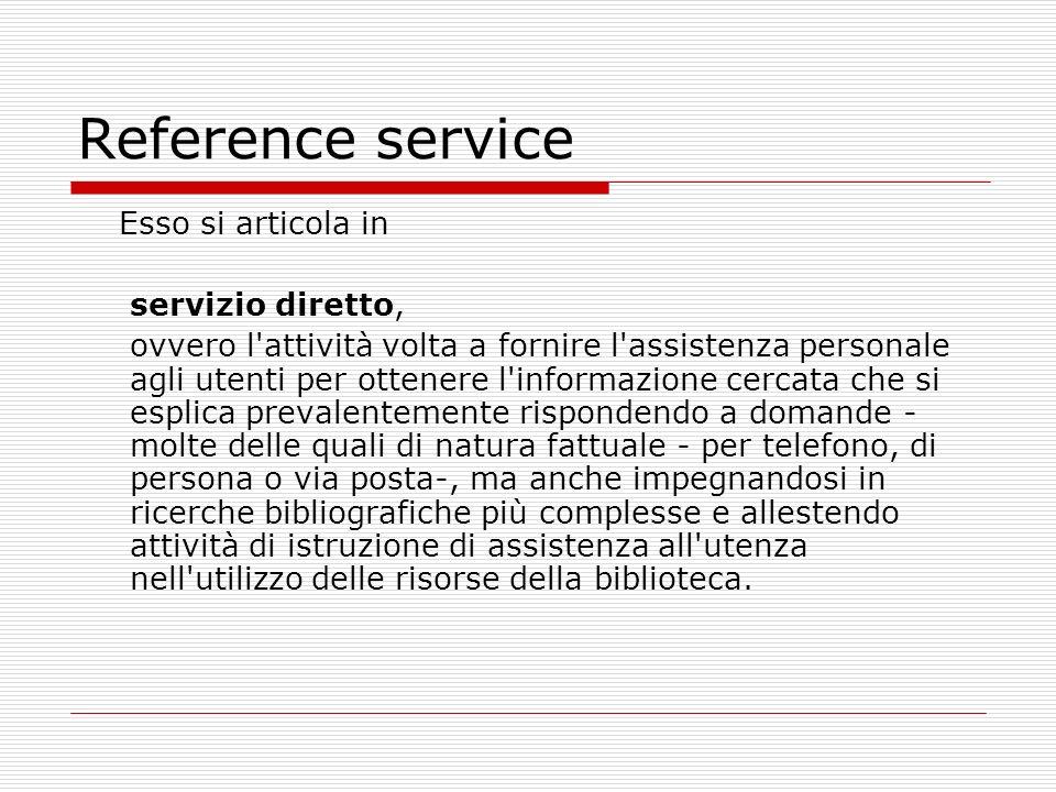 Reference service Esso si articola in servizio diretto, ovvero l'attività volta a fornire l'assistenza personale agli utenti per ottenere l'informazio
