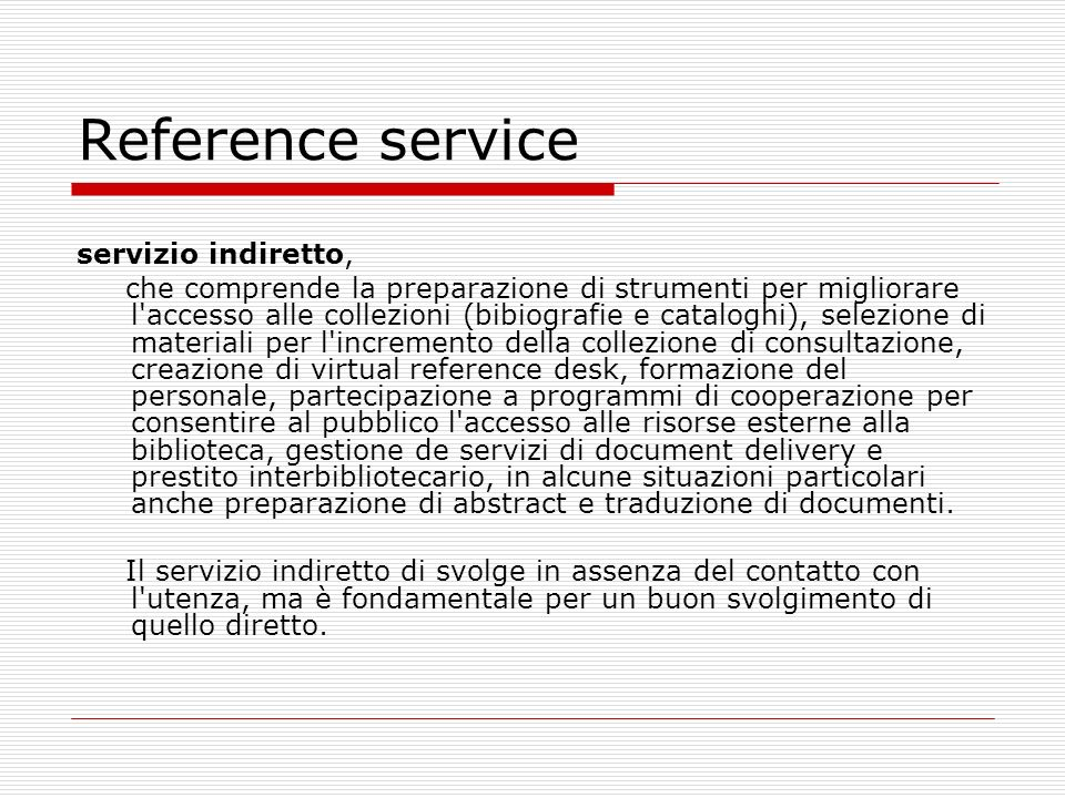 Reference service Il reference service combina i concetti di informazione, consultazione e disponibilità: è, quindi, concettualmente un servizio che investe la biblioteca nella sua globalità e non un singolo spazio fisico.