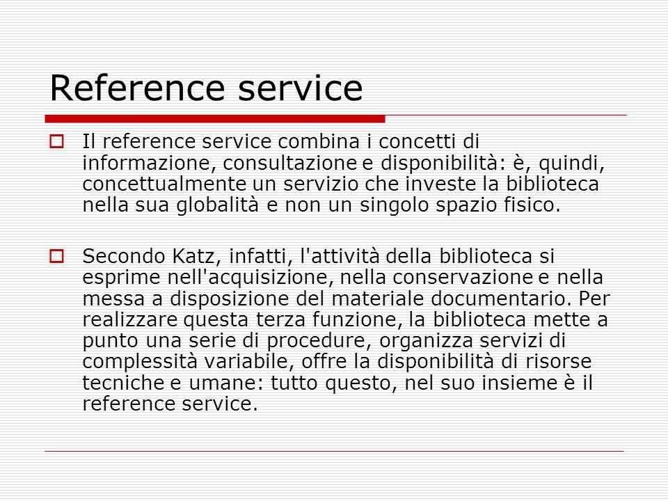 Reference service Il reference service combina i concetti di informazione, consultazione e disponibilità: è, quindi, concettualmente un servizio che i