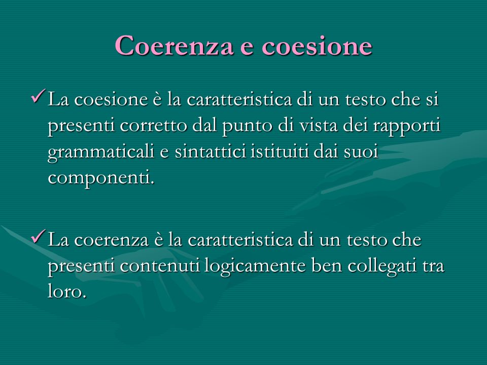 Coerenza e coesione La coesione è la caratteristica di un testo che si presenti corretto dal punto di vista dei rapporti grammaticali e sintattici istituiti dai suoi componenti.