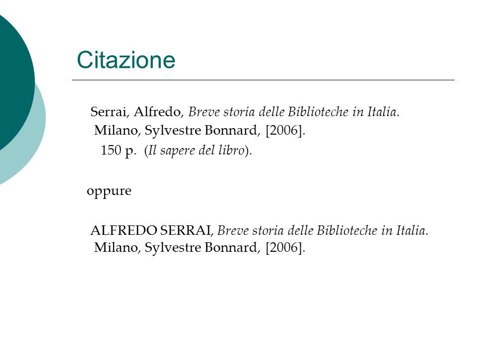 Citazione Serrai, Alfredo, Breve storia delle Biblioteche in Italia. Milano, Sylvestre Bonnard, [2006]. 150 p. (Il sapere del libro). oppure ALFREDO S