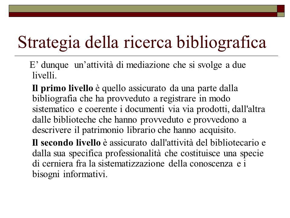 Strategia della ricerca bibliografica E dunque unattività di mediazione che si svolge a due livelli. Il primo livello è quello assicurato da una parte
