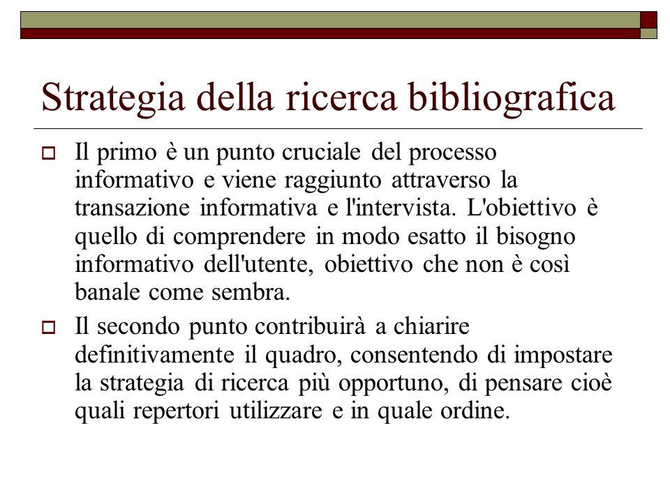 Strategia della ricerca bibliografica Il primo è un punto cruciale del processo informativo e viene raggiunto attraverso la transazione informativa e