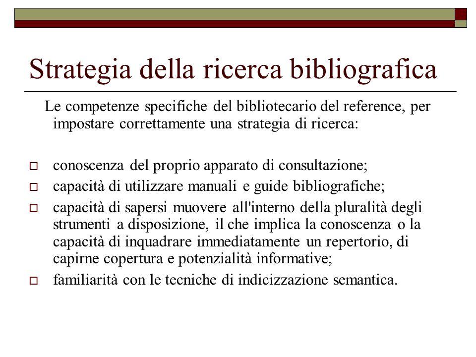 Strategia della ricerca bibliografica Le competenze specifiche del bibliotecario del reference, per impostare correttamente una strategia di ricerca: