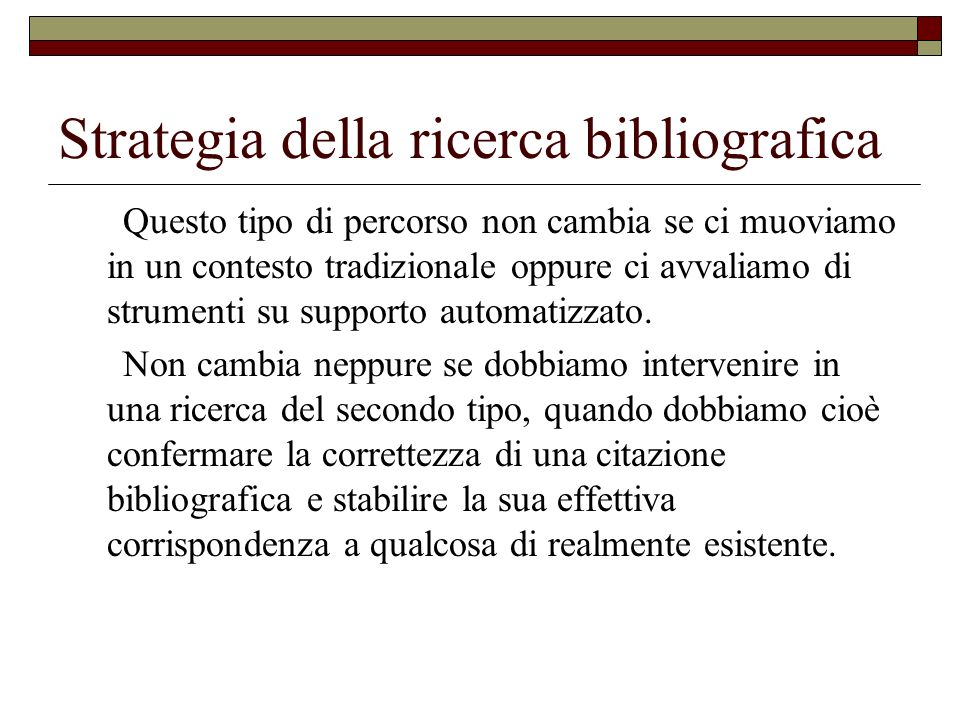 Strategia della ricerca bibliografica Anche in questa seconda ipotesi è necessario sottoporre ad analisi il quesito bibliografico per evidenziare l ambito cronologico e linguistico entro cui svolgere la ricerca e per stabilire la gerarchia delle fonti da utilizzare.