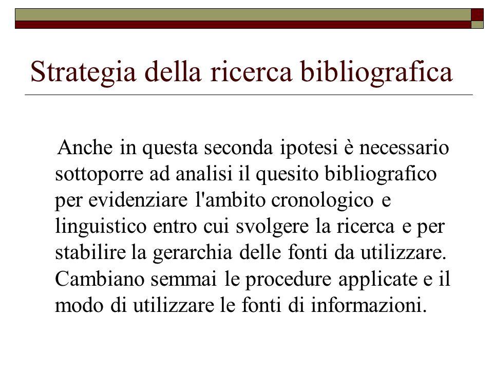 Strategia della ricerca bibliografica La fonte primaria è quella che lavora direttamente sull originale testuale, quella cioè che ricava i dati che formano la citazione bibliografica, direttamente dal documento.