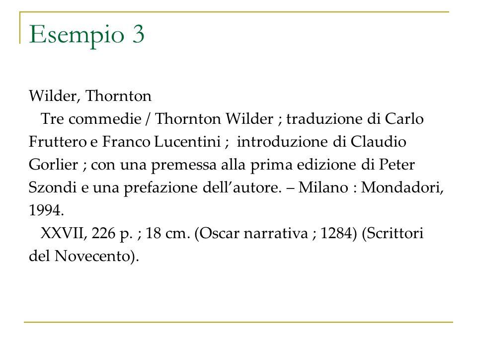 Esempio 3 Wilder, Thornton Tre commedie / Thornton Wilder ; traduzione di Carlo Fruttero e Franco Lucentini ; introduzione di Claudio Gorlier ; con una premessa alla prima edizione di Peter Szondi e una prefazione dellautore.