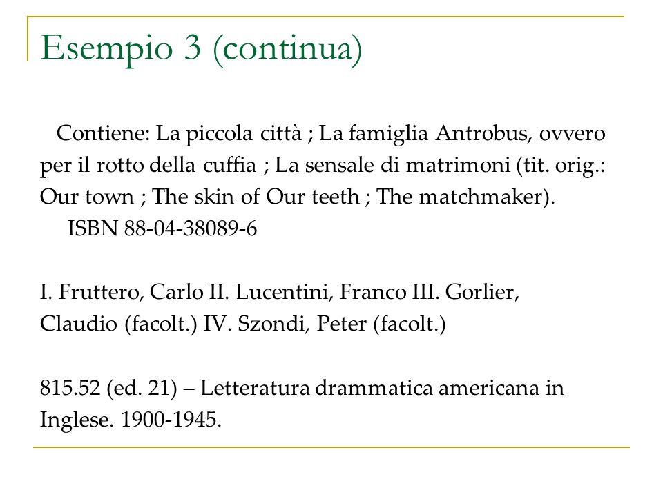 Esempio 3 (continua) Contiene: La piccola città ; La famiglia Antrobus, ovvero per il rotto della cuffia ; La sensale di matrimoni (tit.