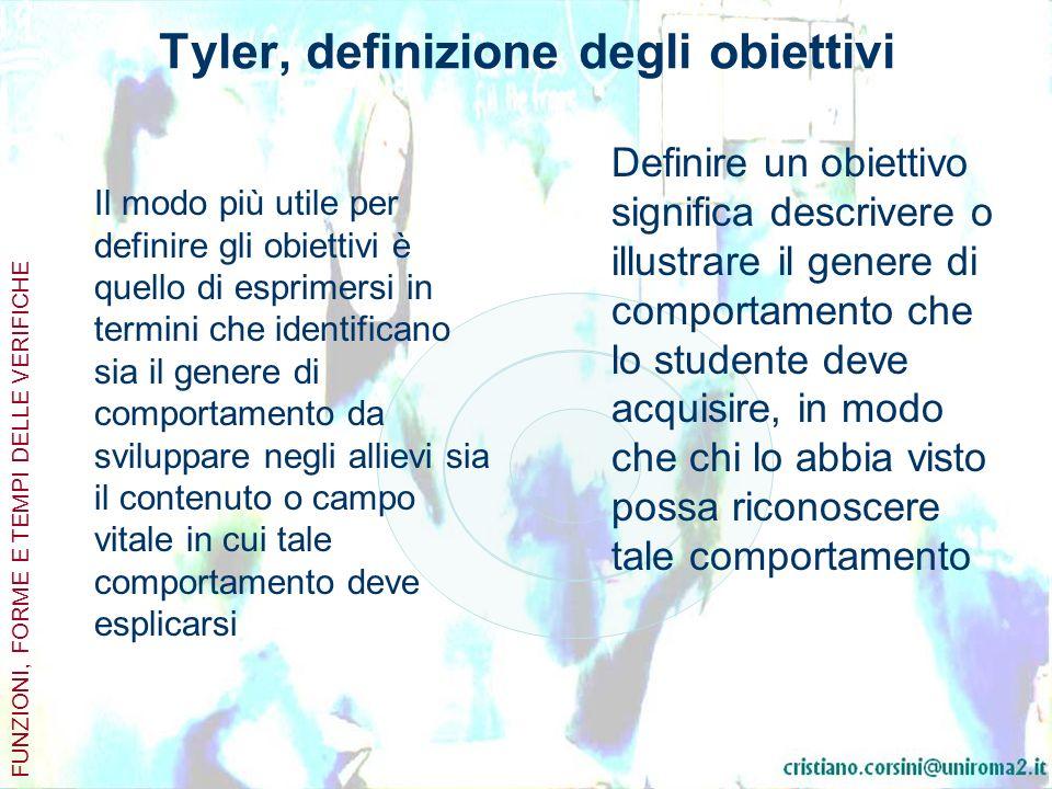 Tyler, definizione degli obiettivi Il modo più utile per definire gli obiettivi è quello di esprimersi in termini che identificano sia il genere di comportamento da sviluppare negli allievi sia il contenuto o campo vitale in cui tale comportamento deve esplicarsi Definire un obiettivo significa descrivere o illustrare il genere di comportamento che lo studente deve acquisire, in modo che chi lo abbia visto possa riconoscere tale comportamento FUNZIONI, FORME E TEMPI DELLE VERIFICHE