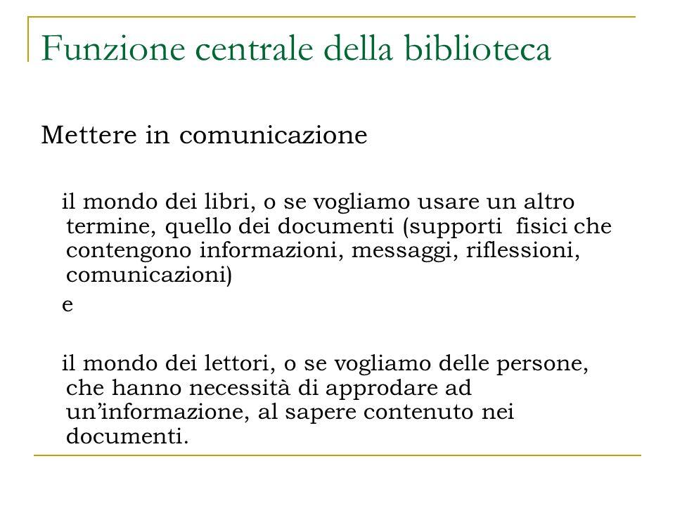 Funzione centrale della biblioteca Mettere in comunicazione il mondo dei libri, o se vogliamo usare un altro termine, quello dei documenti (supporti f
