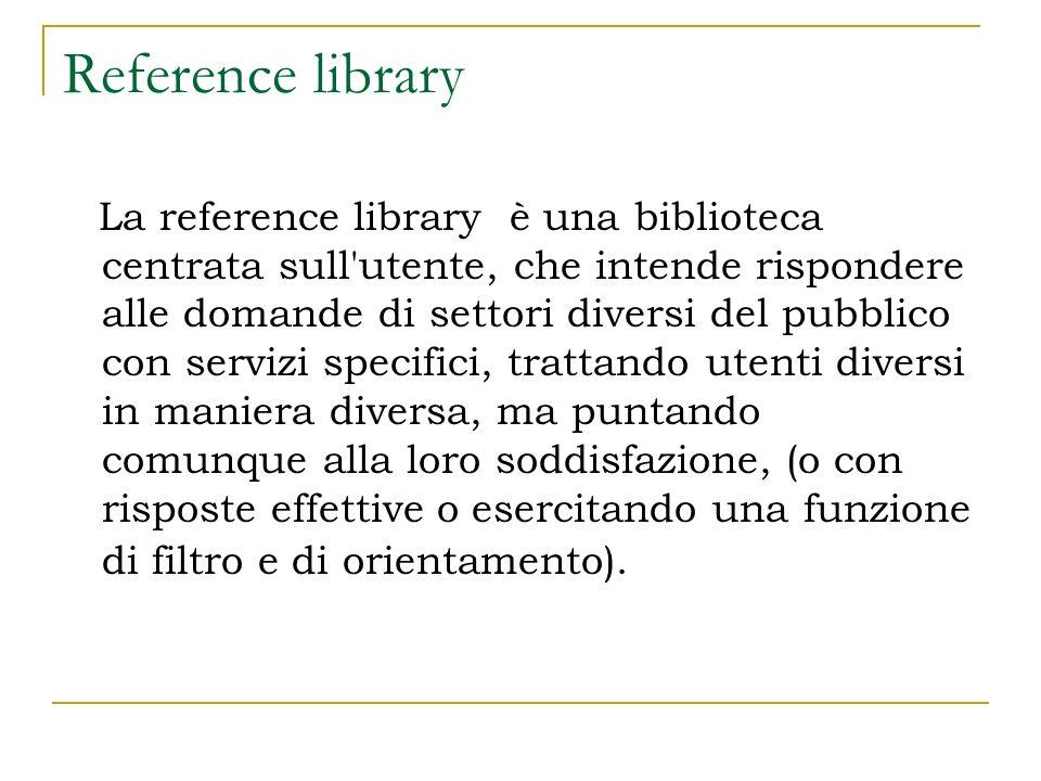 Reference library La reference library è una biblioteca centrata sull utente, che intende rispondere alle domande di settori diversi del pubblico con servizi specifici, trattando utenti diversi in maniera diversa, ma puntando comunque alla loro soddisfazione, (o con risposte effettive o esercitando una funzione di filtro e di orientamento).
