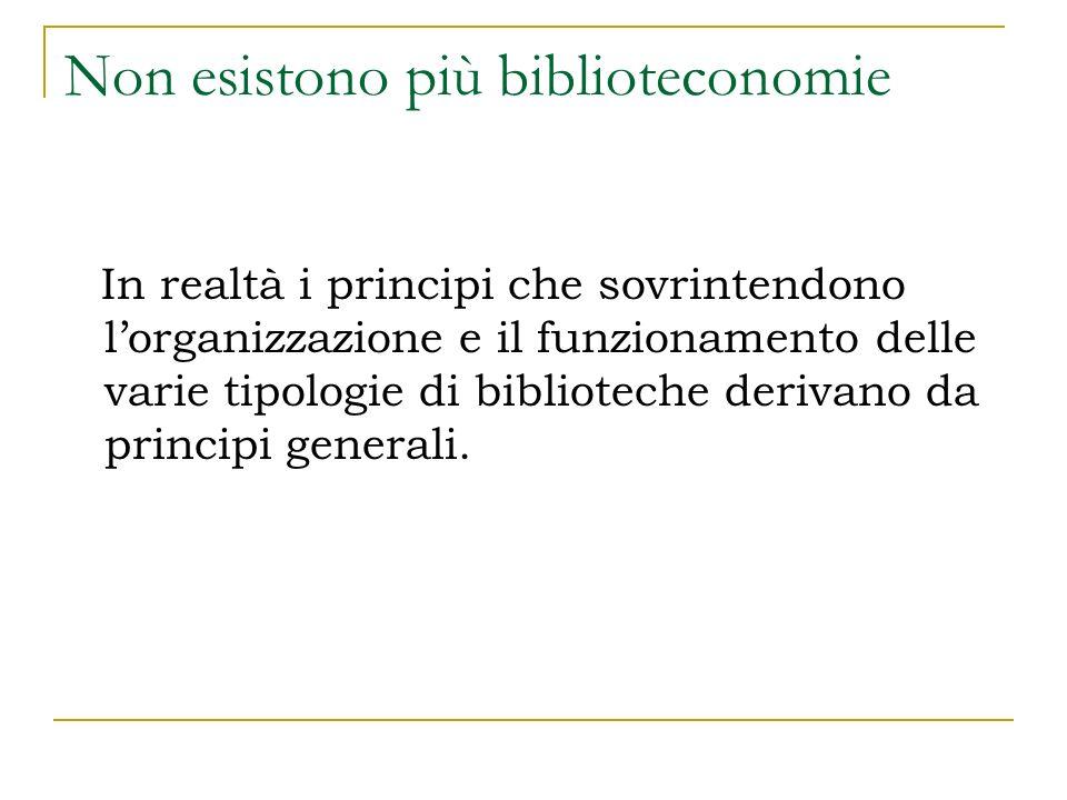 Non esistono più biblioteconomie In realtà i principi che sovrintendono lorganizzazione e il funzionamento delle varie tipologie di biblioteche derivano da principi generali.