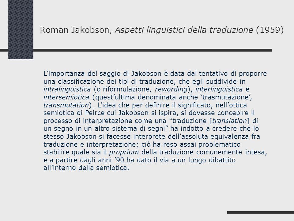 Roman Jakobson, Aspetti linguistici della traduzione (1959) Limportanza del saggio di Jakobson è data dal tentativo di proporre una classificazione de