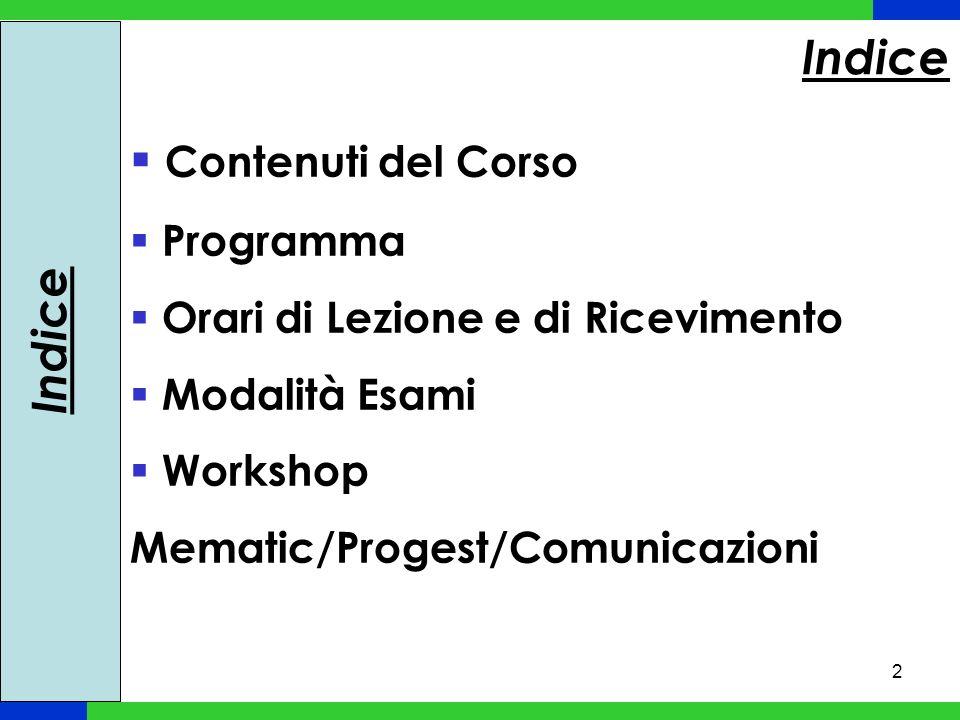 2 Indice Contenuti del Corso Programma Orari di Lezione e di Ricevimento Modalità Esami Workshop Mematic/Progest/Comunicazioni Indice