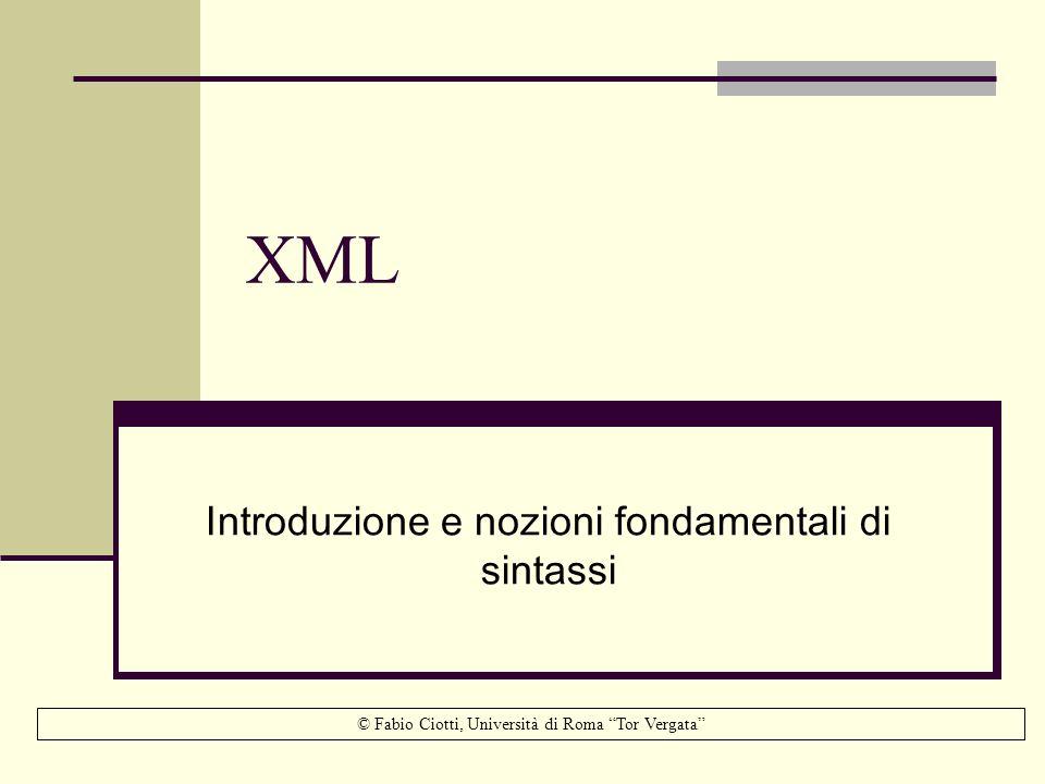 XML: cosa è XML: Extensible Markup Language: è un linguaggio che consente la rappresentazione di documenti e dati strutturati su supporto digitale è uno dei più potenti e versatili sistemi per la creazione, archiviazione, preservazione e disseminazione di documenti digitali… … ma la sua sintassi rigorosa e al contempo flessibile ne rende possibile lapplicazione anche nella rappresentazione di dati strutturati, fornendo una soluzione alternativa ai tradizionali sistemi DBMS relazionali