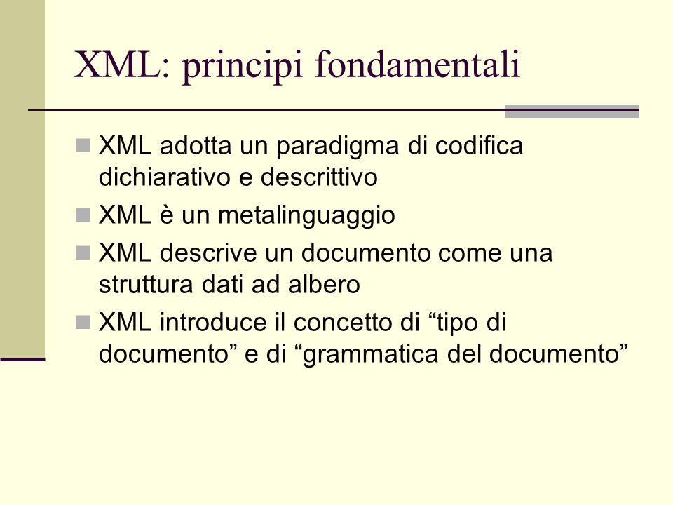 XML: principi fondamentali XML adotta un paradigma di codifica dichiarativo e descrittivo XML è un metalinguaggio XML descrive un documento come una s