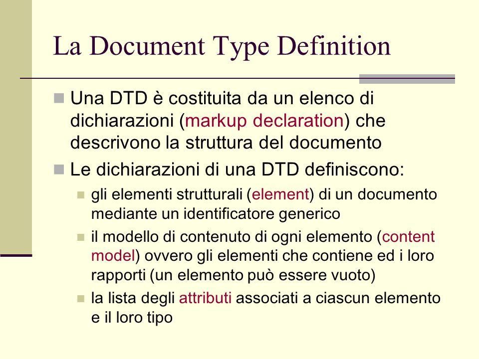 La Document Type Definition Una DTD è costituita da un elenco di dichiarazioni (markup declaration) che descrivono la struttura del documento Le dichi